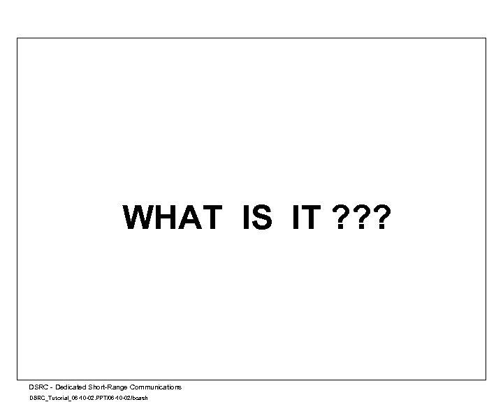 WHAT IS IT ? ? ? A DSRC - Dedicated Short-Range Communications DSRC_Tutorial_06 -10