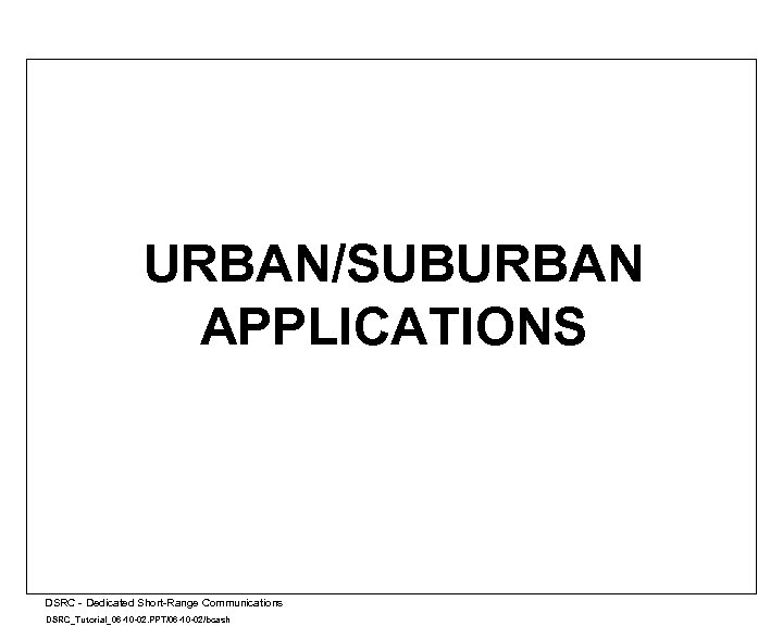URBAN/SUBURBAN APPLICATIONS A DSRC - Dedicated Short-Range Communications DSRC_Tutorial_06 -10 -02. PPT/06 -10 -02/bcash