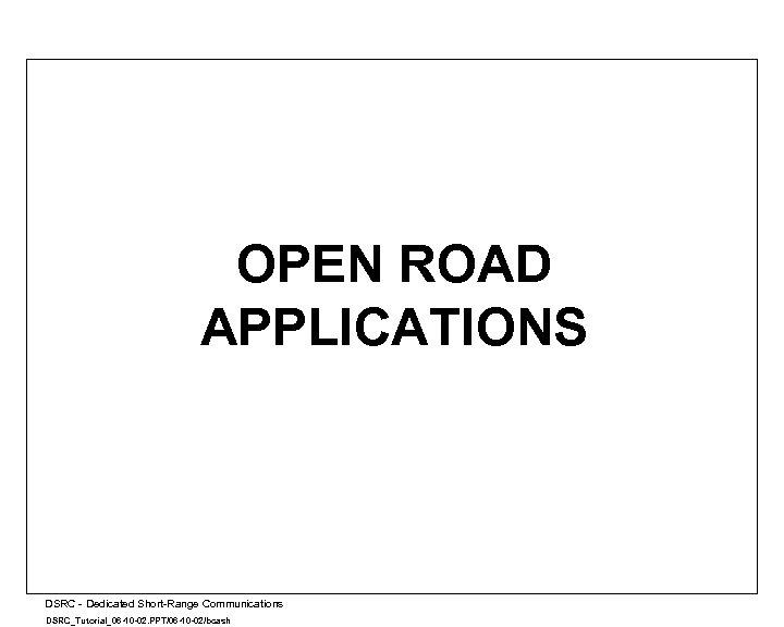 OPEN ROAD APPLICATIONS A DSRC - Dedicated Short-Range Communications DSRC_Tutorial_06 -10 -02. PPT/06 -10