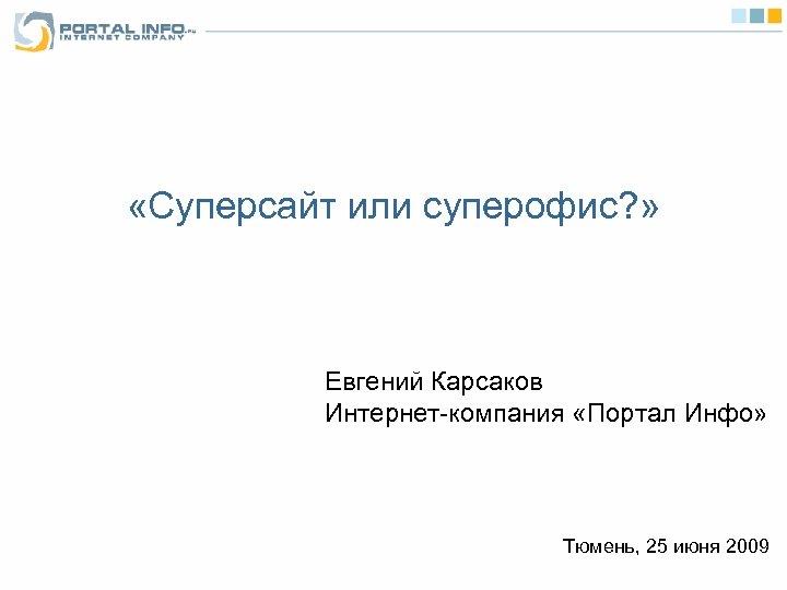 «Суперсайт или суперофис? » Евгений Карсаков Интернет-компания «Портал Инфо» Тюмень, 25 июня 2009