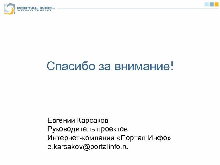 Спасибо за внимание! Евгений Карсаков Руководитель проектов Интернет-компания «Портал Инфо» e. karsakov@portalinfo. ru