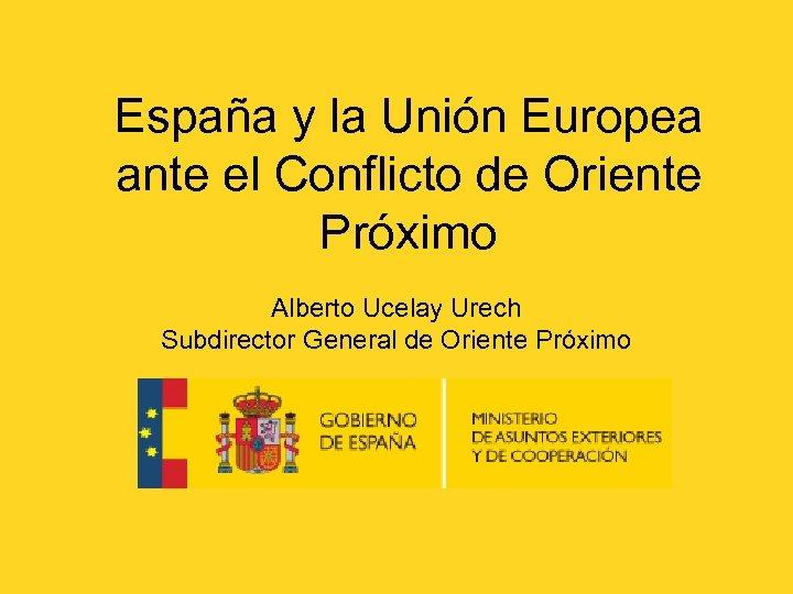España y la Unión Europea ante el Conflicto de Oriente Próximo Alberto Ucelay Urech