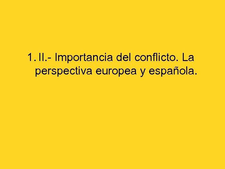 1. II. - Importancia del conflicto. La perspectiva europea y española.