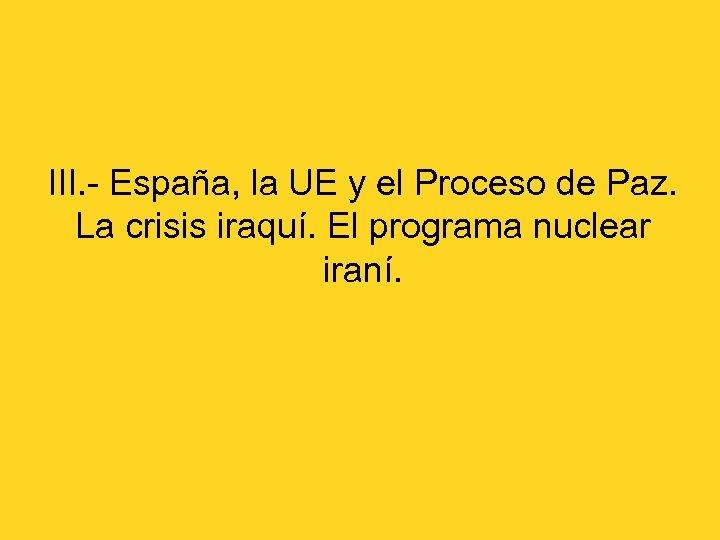 III. - España, la UE y el Proceso de Paz. La crisis iraquí. El
