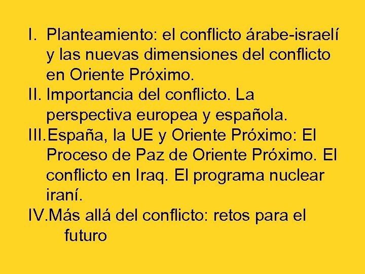 I. Planteamiento: el conflicto árabe-israelí y las nuevas dimensiones del conflicto en Oriente Próximo.