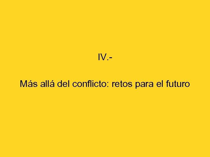 IV. Más allá del conflicto: retos para el futuro