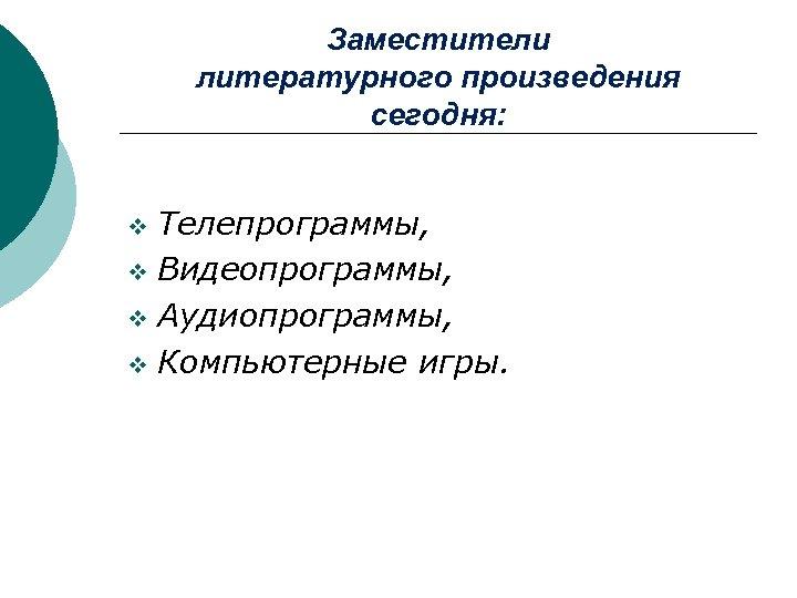 Заместители литературного произведения сегодня: Телепрограммы, v Видеопрограммы, v Аудиопрограммы, v Компьютерные игры. v