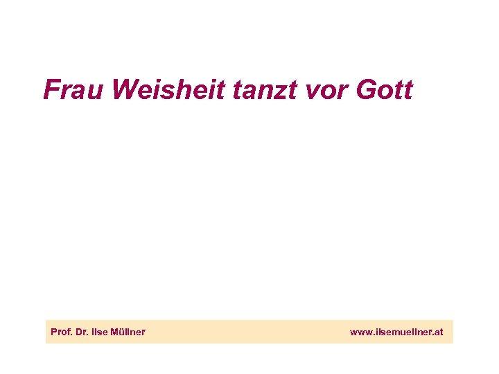 Frau Weisheit tanzt vor Gott Prof. Dr. Ilse Müllner www. ilsemuellner. at