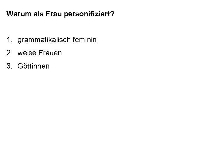 Warum als Frau personifiziert? 1. grammatikalisch feminin 2. weise Frauen 3. Göttinnen