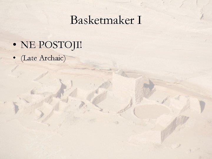Basketmaker I • NE POSTOJI! • (Late Archaic)