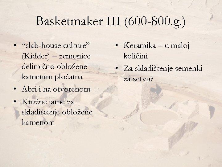 "Basketmaker III (600 -800. g. ) • ""slab-house culture"" (Kidder) – zemunice delimično obložene"