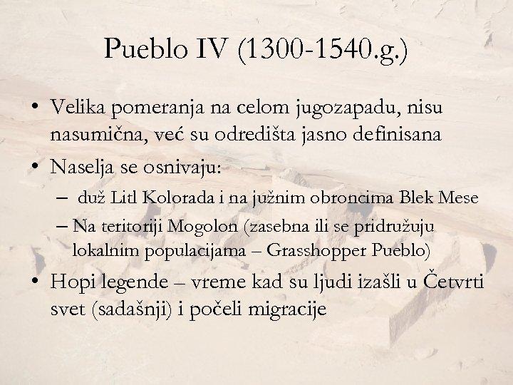 Pueblo IV (1300 -1540. g. ) • Velika pomeranja na celom jugozapadu, nisu nasumična,