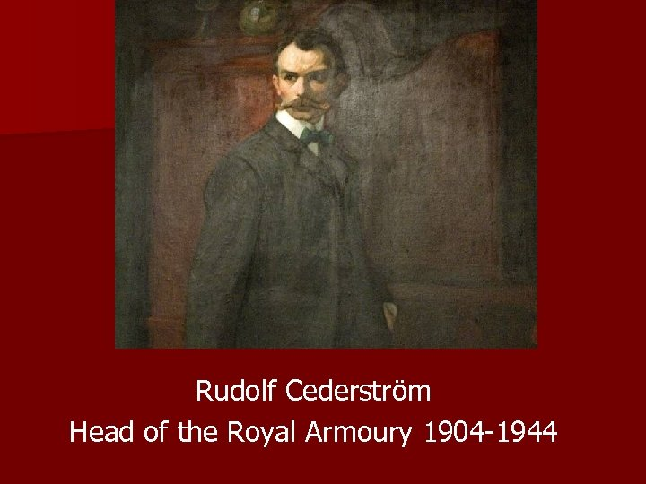 Rudolf Cederström Head of the Royal Armoury 1904 -1944