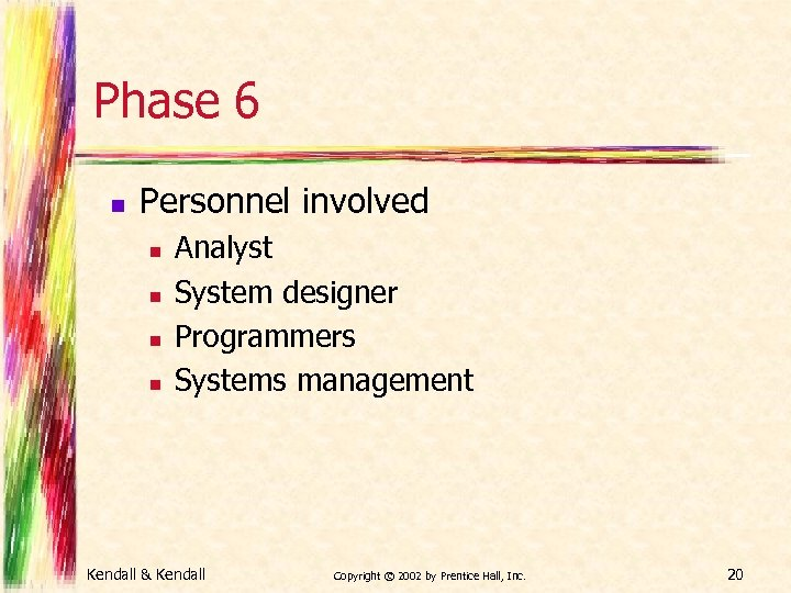 Phase 6 n Personnel involved n n Analyst System designer Programmers Systems management Kendall
