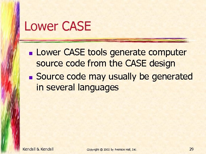 Lower CASE n n Lower CASE tools generate computer source code from the CASE