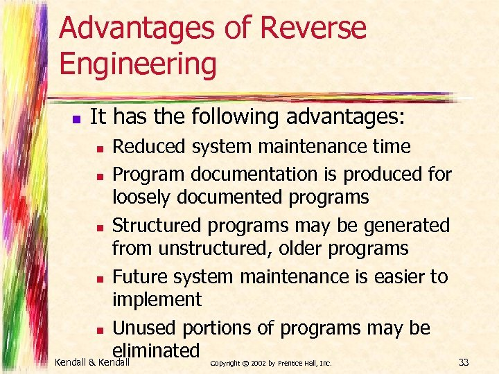 Advantages of Reverse Engineering n It has the following advantages: Reduced system maintenance time