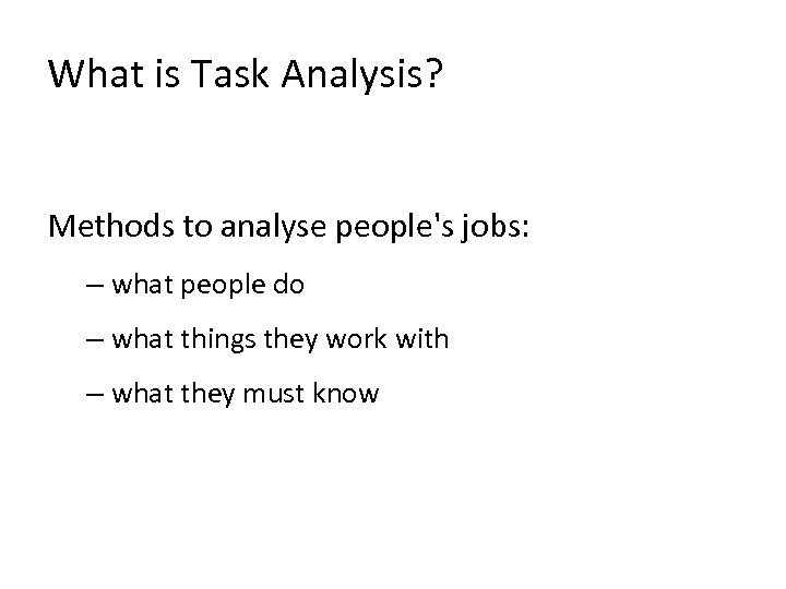 What is Task Analysis? Methods to analyse people's jobs: – what people do –