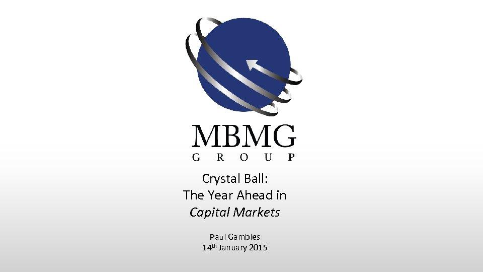 Crystal Ball: The Year Ahead in Capital Markets Paul Gambles 14 th January 2015