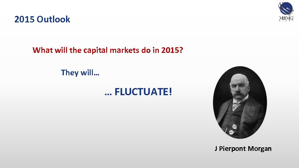 2015 Outlook What will the capital markets do in 2015? They will… … FLUCTUATE!