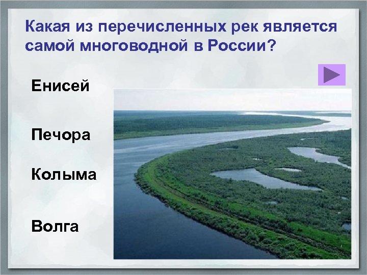 Какая из перечисленных рек является самой многоводной в России? Енисей Печора Колыма Волга