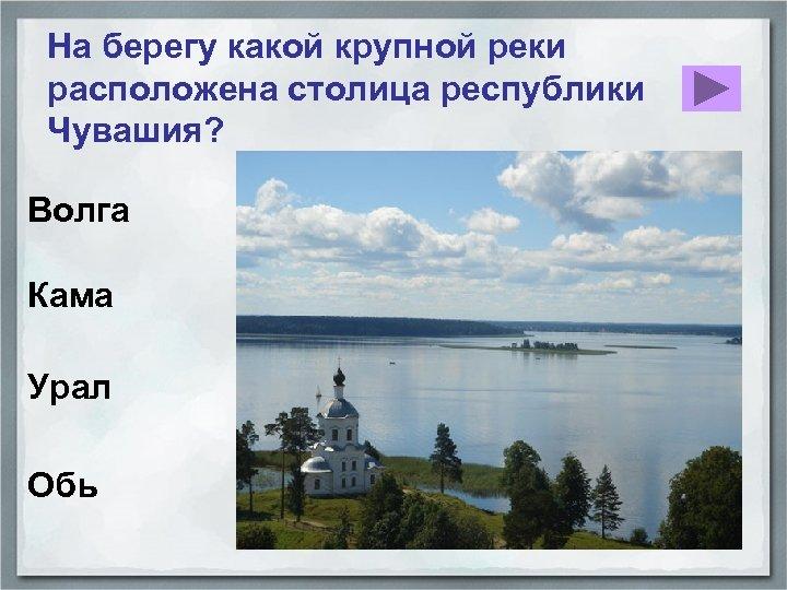На берегу какой крупной реки расположена столица республики Чувашия? Волга Кама Урал Обь