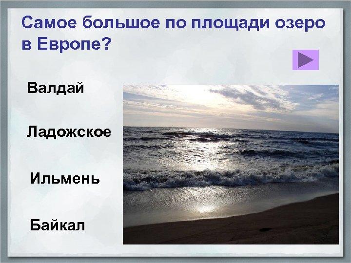 Самое большое по площади озеро в Европе? Валдай Ладожское Ильмень Байкал