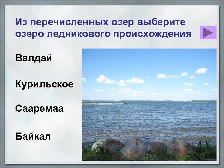 Из перечисленных озер выберите озеро ледникового происхождения Валдай Курильское Сааремаа Байкал