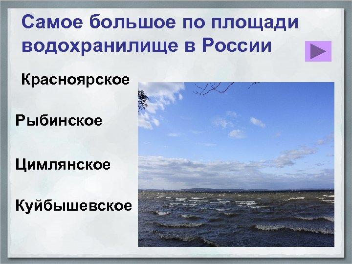 Самое большое по площади водохранилище в России Красноярское Рыбинское Цимлянское Куйбышевское