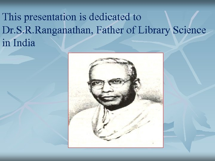 This presentation is dedicated to Dr. S. R. Ranganathan, Father of Library Science in