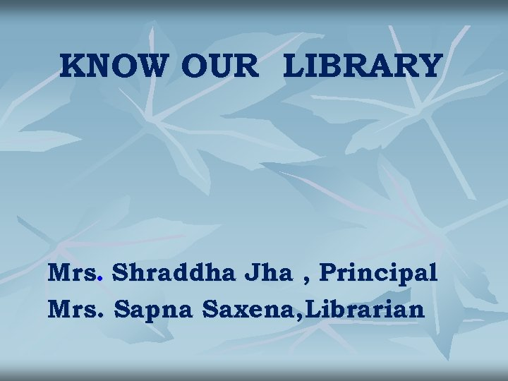 KNOW OUR LIBRARY Mrs. Shraddha Jha , Principal Mrs. Sapna Saxena, Librarian