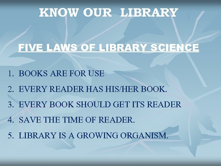 KNOW OUR LIBRARY FIVE LAWS OF LIBRARY SCIENCE 1. BOOKS ARE FOR USE 2.