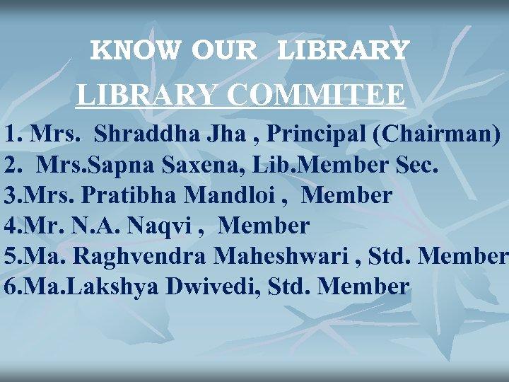 KNOW OUR LIBRARY COMMITEE 1. Mrs. Shraddha Jha , Principal (Chairman) 2. Mrs. Sapna