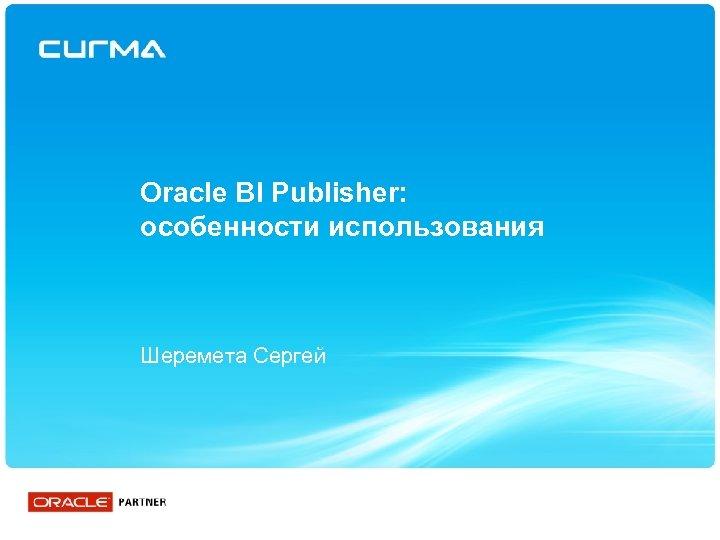 Oracle BI Publisher: особенности использования Шеремета Сергей
