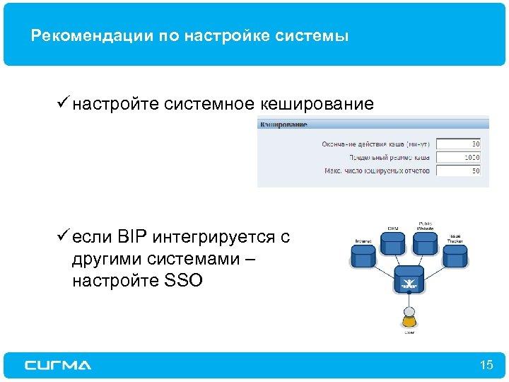 Рекомендации по настройке системы ü настройте системное кеширование ü если BIP интегрируется с другими