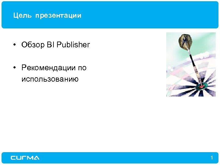 Цель презентации • Обзор BI Publisher • Рекомендации по использованию 1