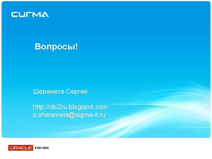 Вопросы! Шеремета Сергей http: //obi 2 ru. blogspot. com s. sheremeta@sigma-it. ru