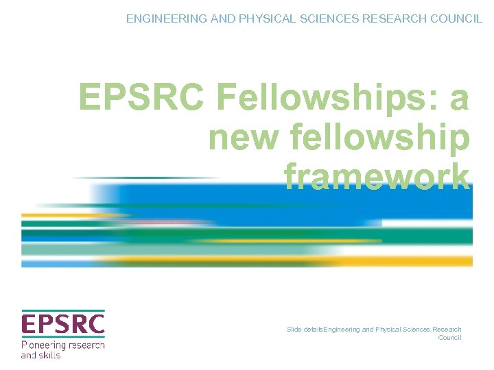 ENGINEERING AND PHYSICAL SCIENCES RESEARCH COUNCIL EPSRC Fellowships: a new fellowship framework Slide details.