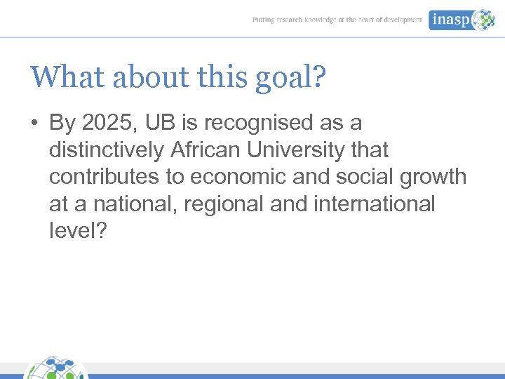 What about this goal? • By 2025, UB is recognised as a distinctively African
