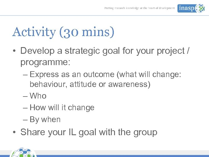 Activity (30 mins) • Develop a strategic goal for your project / programme: –