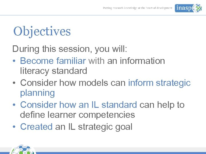 Objectives During this session, you will: • Become familiar with an information literacy standard