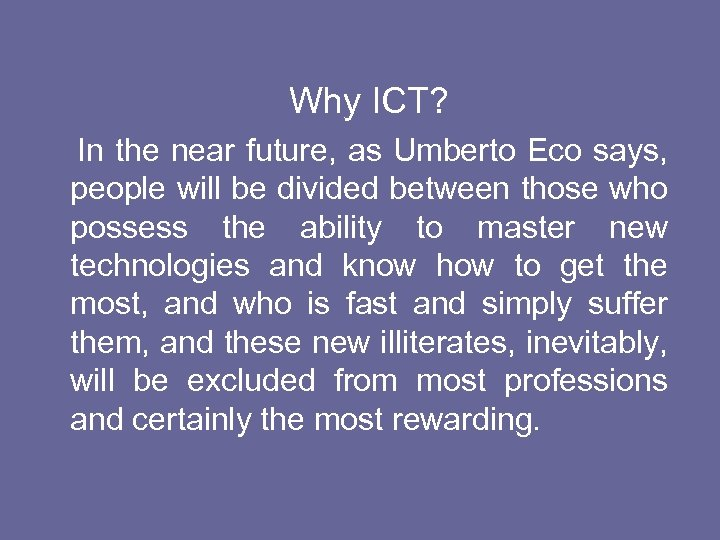 Why ICT? In the near future, as Umberto Eco says, people will be divided