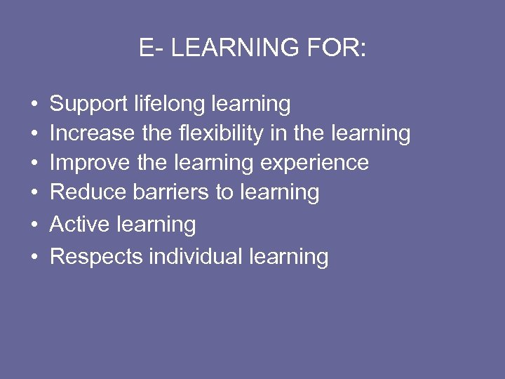 E- LEARNING FOR: • • • Support lifelong learning Increase the flexibility in the