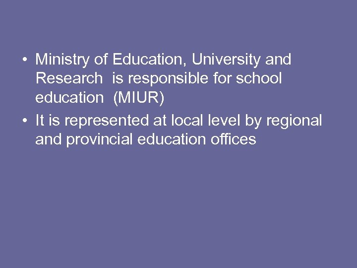 • Ministry of Education, University and Research is responsible for school education (MIUR)