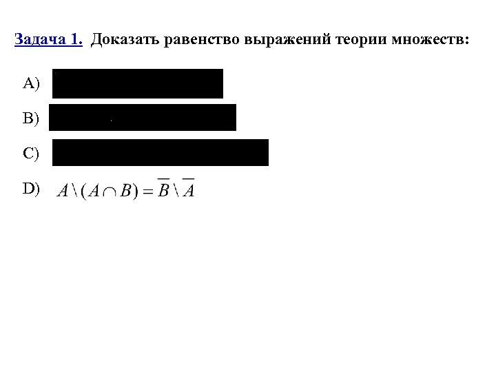 Задача 1. Доказать равенство выражений теории множеств: А) B) C) D)