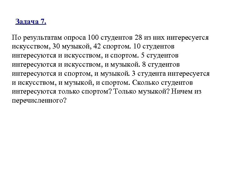 Задача 7. По результатам опроса 100 студентов 28 из них интересуется искусством, 30 музыкой,