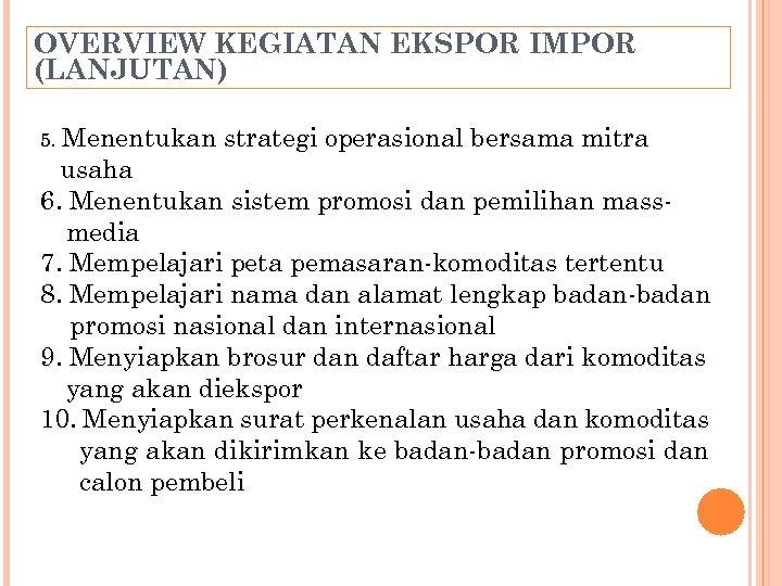 OVERVIEW KEGIATAN EKSPOR IMPOR (LANJUTAN) 5. Menentukan strategi operasional bersama mitra usaha 6. Menentukan