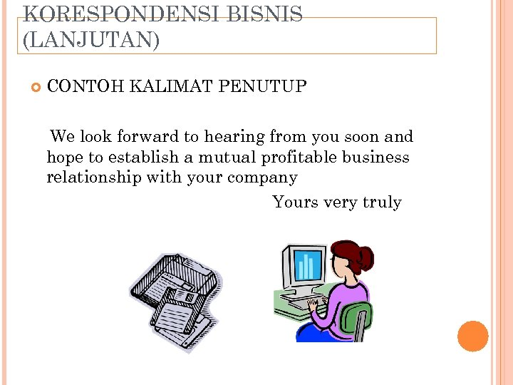 KORESPONDENSI BISNIS (LANJUTAN) CONTOH KALIMAT PENUTUP We look forward to hearing from you soon