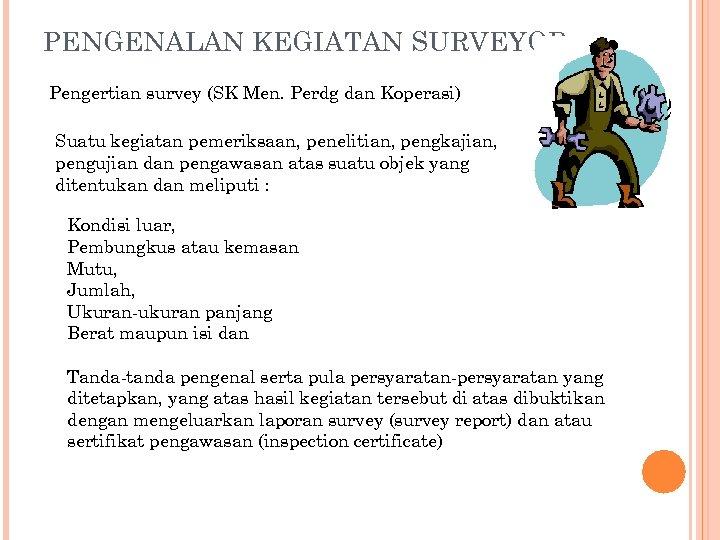PENGENALAN KEGIATAN SURVEYOR Pengertian survey (SK Men. Perdg dan Koperasi) Suatu kegiatan pemeriksaan, penelitian,