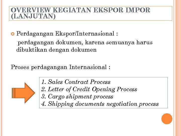 OVERVIEW KEGIATAN EKSPOR IMPOR (LANJUTAN) Perdagangan Ekspor/Internasional : perdagangan dokumen, karena semuanya harus dibuktikan