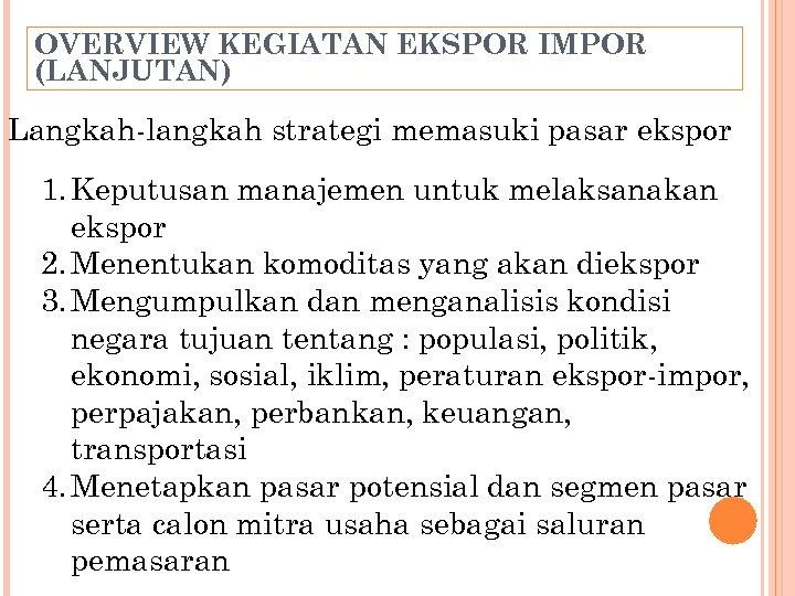OVERVIEW KEGIATAN EKSPOR IMPOR (LANJUTAN) Langkah-langkah strategi memasuki pasar ekspor 1. Keputusan manajemen untuk